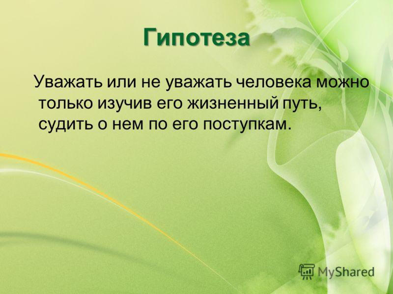 Гипотеза Уважать или не уважать человека можно только изучив его жизненный путь, судить о нем по его поступкам.