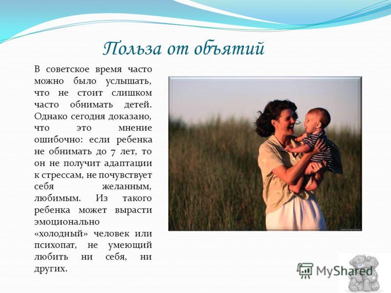 Польза от объятий В советское время часто можно было услышать, что не стоит слишком часто обнимать детей. Однако сегодня доказано, что это мнение ошибочно: если ребенка не обнимать до 7 лет, то он не получит адаптации к стрессам, не почувствует себя
