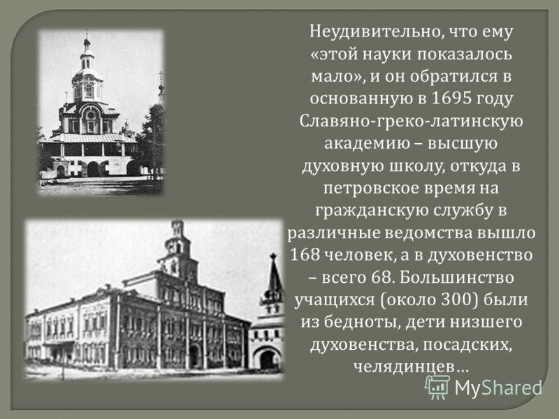 Неудивительно, что ему « этой науки показалось мало », и он обратился в основанную в 1695 году Славяно - греко - латинскую академию – высшую духовную школу, откуда в петровское время на гражданскую службу в различные ведомства вышло 168 человек, а в