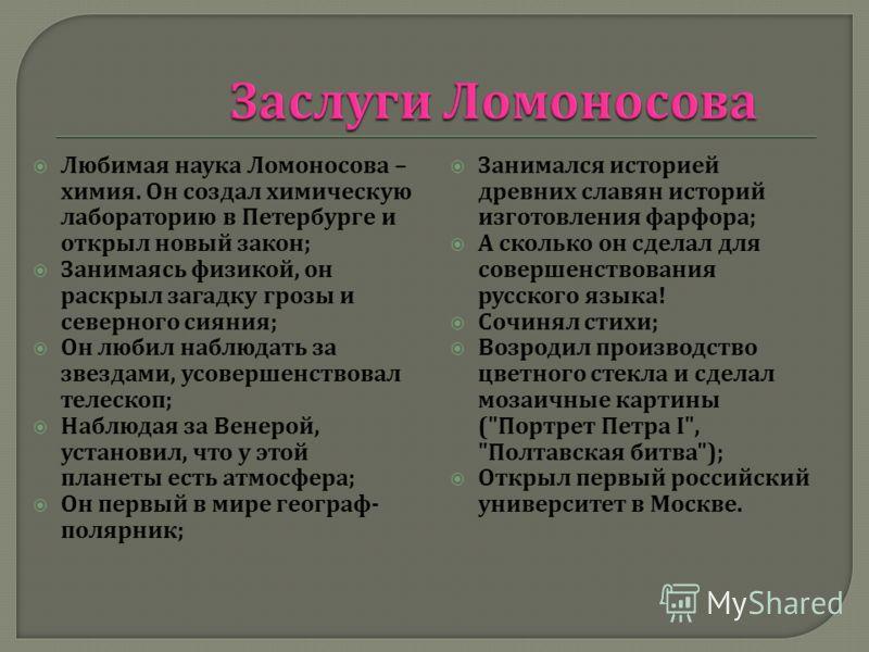 Любимая наука Ломоносова – химия. Он создал химическую лабораторию в Петербурге и открыл новый закон ; Занимаясь физикой, он раскрыл загадку грозы и северного сияния ; Он любил наблюдать за звездами, усовершенствовал телескоп ; Наблюдая за Венерой, у