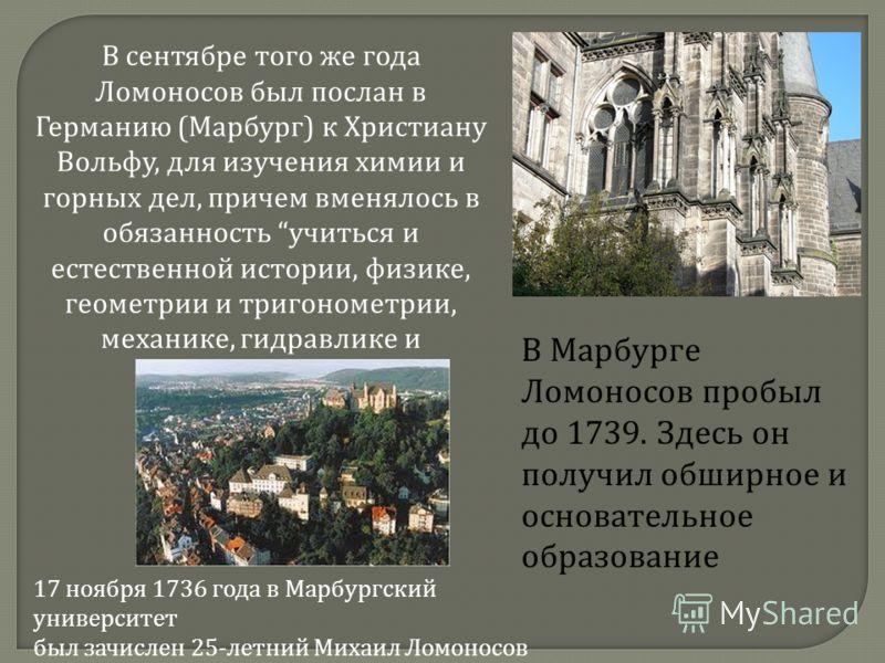 В сентябре того же года Ломоносов был послан в Германию ( Марбург ) к Христиану Вольфу, для изучения химии и горных дел, причем вменялось в обязанность учиться и естественной истории, физике, геометрии и тригонометрии, механике, гидравлике и гидротех
