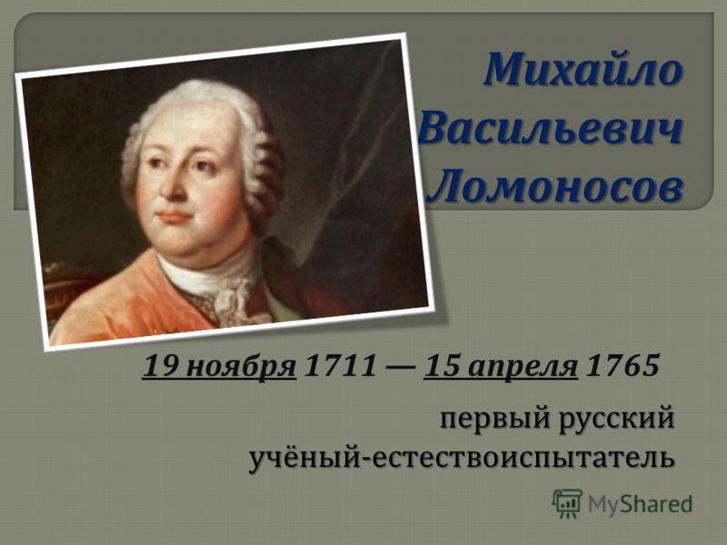 первый русский учёный - естествоиспытатель 19 ноября 1711 15 апреля 1765