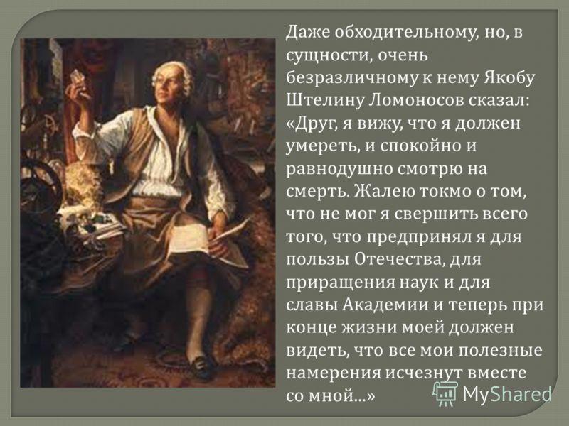 Даже обходительному, но, в сущности, очень безразличному к нему Якобу Штелину Ломоносов сказал : « Друг, я вижу, что я должен умереть, и спокойно и равнодушно смотрю на смерть. Жалею токмо о том, что не мог я свершить всего того, что предпринял я для