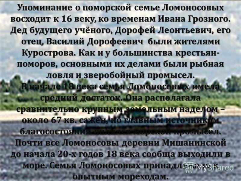 Упоминание о поморской семье Ломоносовых восходит к 16 веку, ко временам Ивана Грозного. Дед будущего учёного, Дорофей Леонтьевич, его отец, Василий Дорофеевич были жителями Курострова. Как и у большинства крестьян - поморов, основными их делами были