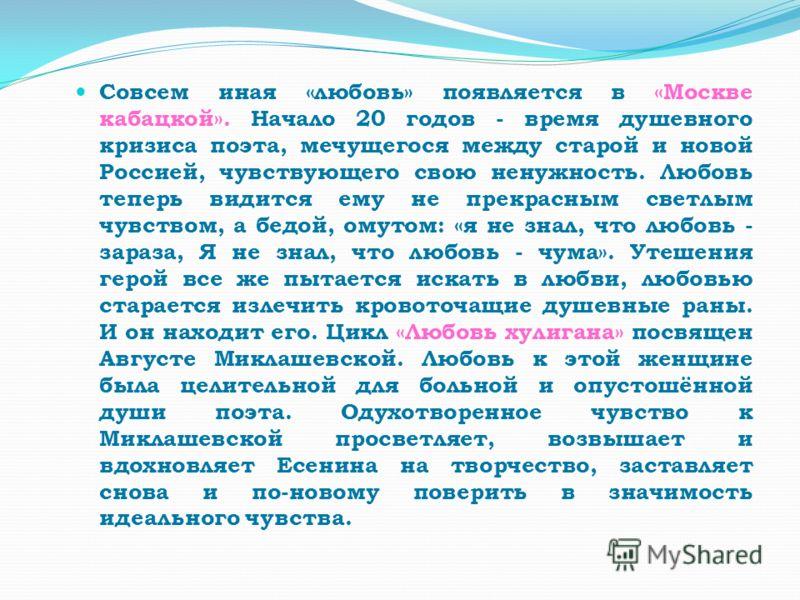Совсем иная «любовь» появляется в «Москве кабацкой». Начало 20 годов - время душевного кризиса поэта, мечущегося между старой и новой Россией, чувствующего свою ненужность. Любовь теперь видится ему не прекрасным светлым чувством, а бедой, омутом: «я