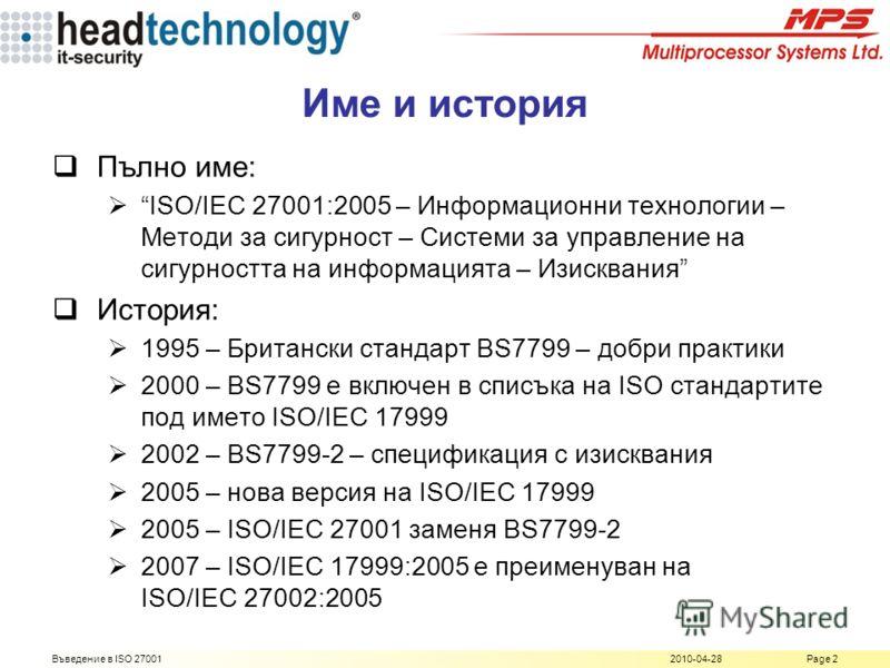 2010-04-28Въведение в ISO 27001Page 2 Име и история Пълно име: ISO/IEC 27001:2005 – Информационни технологии – Методи за сигурност – Системи за управление на сигурността на информацията – Изисквания История: 1995 – Британски стандарт BS7799 – добри п
