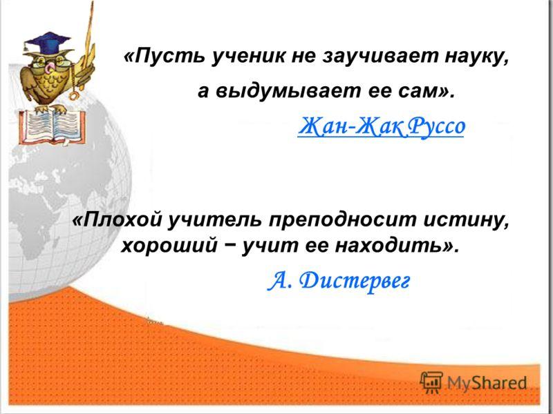 «Пусть ученик не заучивает науку, а выдумывает ее сам». Жан-Жак Руссо «Плохой учитель преподносит истину, хороший учит ее находить». А. Дистервег