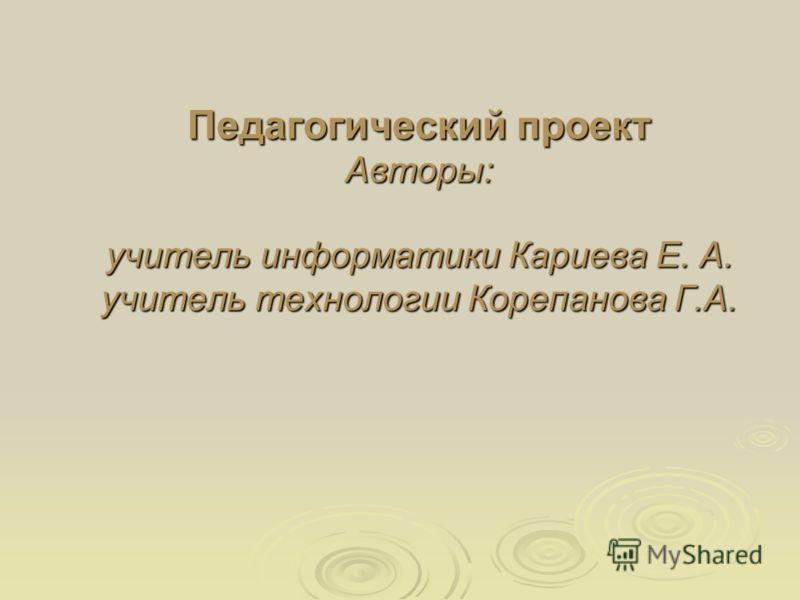 Педагогический проект Авторы: учитель информатики Кариева Е. А. учитель технологии Корепанова Г.А.
