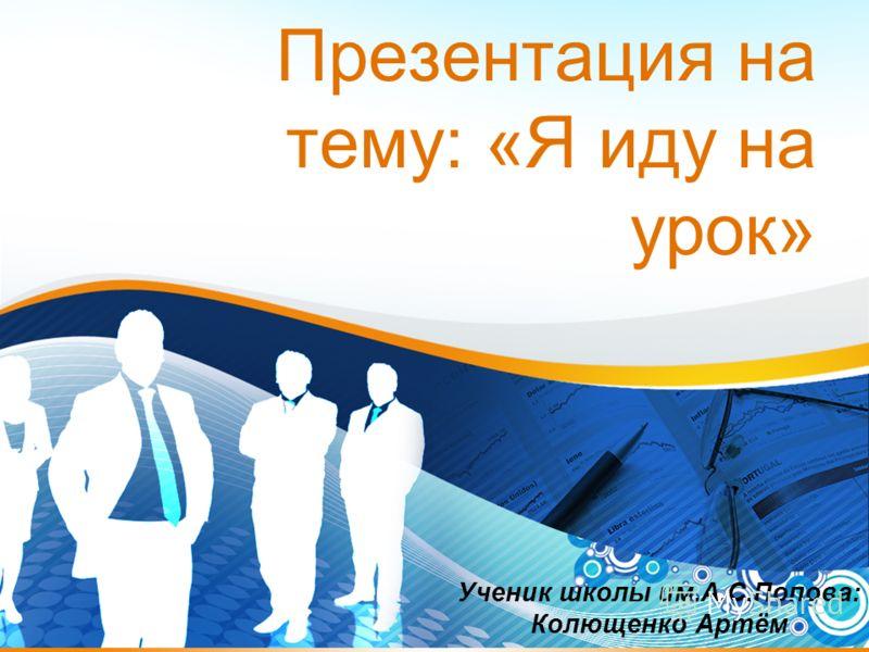 Презентация на тему: «Я иду на урок» Ученик школы им.А.С.Попова: Колющенко Артём