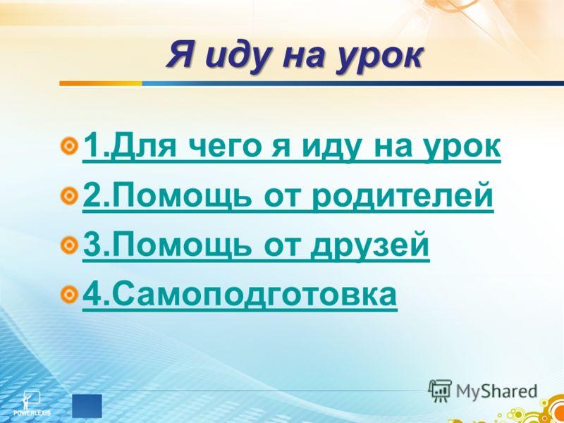 Я иду на урок 1.Для чего я иду на урок 2.Помощь от родителей 3.Помощь от друзей 4.Самоподготовка