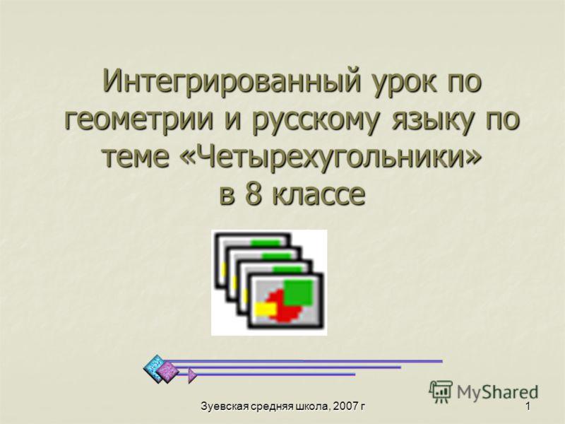 Зуевская средняя школа, 2007 г 1 Интегрированный урок по геометрии и русскому языку по теме «Четырехугольники» в 8 классе