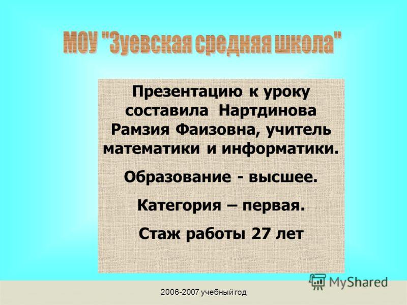 2006-2007 учебный год Презентацию к уроку составила Нартдинова Рамзия Фаизовна, учитель математики и информатики. Образование - высшее. Категория – первая. Стаж работы 27 лет
