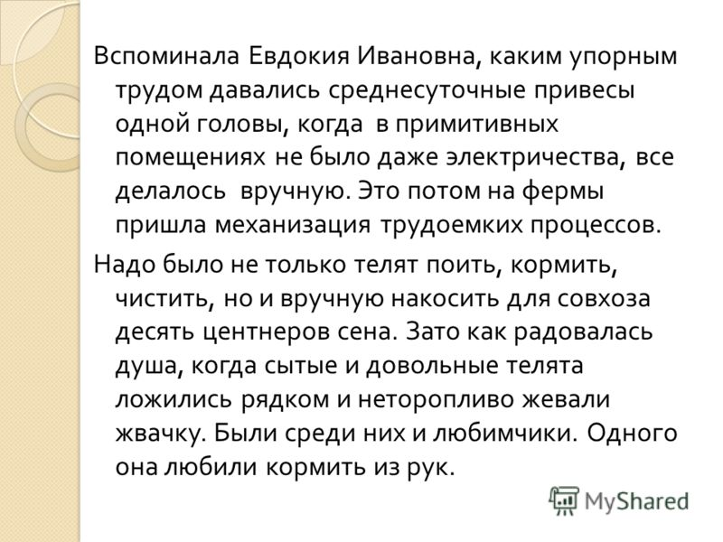 Вспоминала Евдокия Ивановна, каким упорным трудом давались среднесуточные привесы одной головы, когда в примитивных помещениях не было даже электричества, все делалось вручную. Это потом на фермы пришла механизация трудоемких процессов. Надо было не