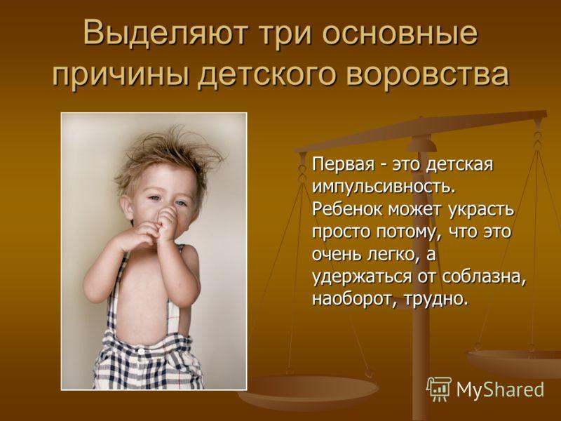 Выделяют три основные причины детского воровства Первая - это детская импульсивность. Ребенок может украсть просто потому, что это очень легко, а удержаться от соблазна, наоборот, трудно.