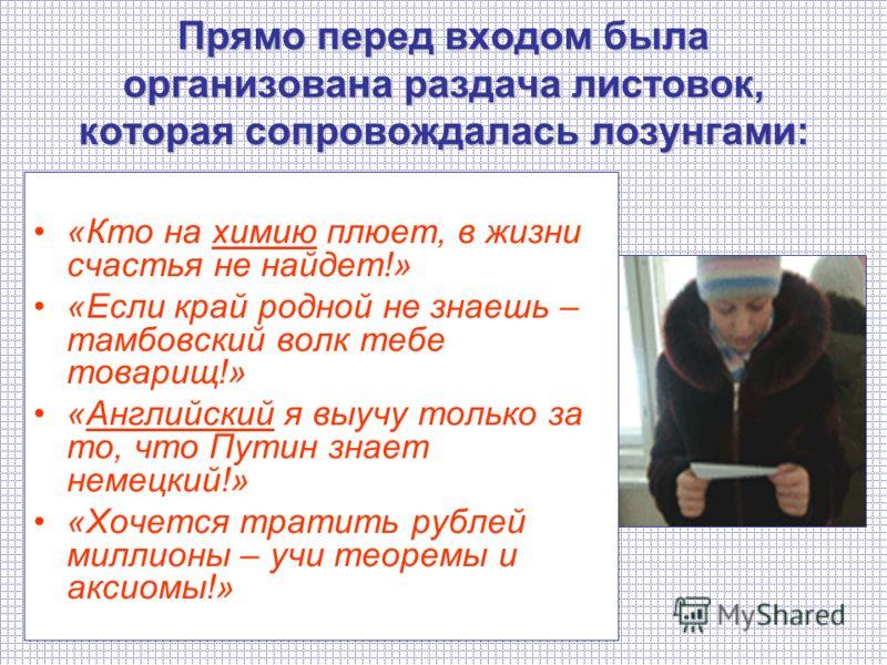 «Кто на химию плюет, в жизни счастья не найдет!» «Если край родной не знаешь – тамбовский волк тебе товарищ!» «Английский я выучу только за то, что Путин знает немецкий!» «Хочется тратить рублей миллионы – учи теоремы и аксиомы!» Прямо перед входом б