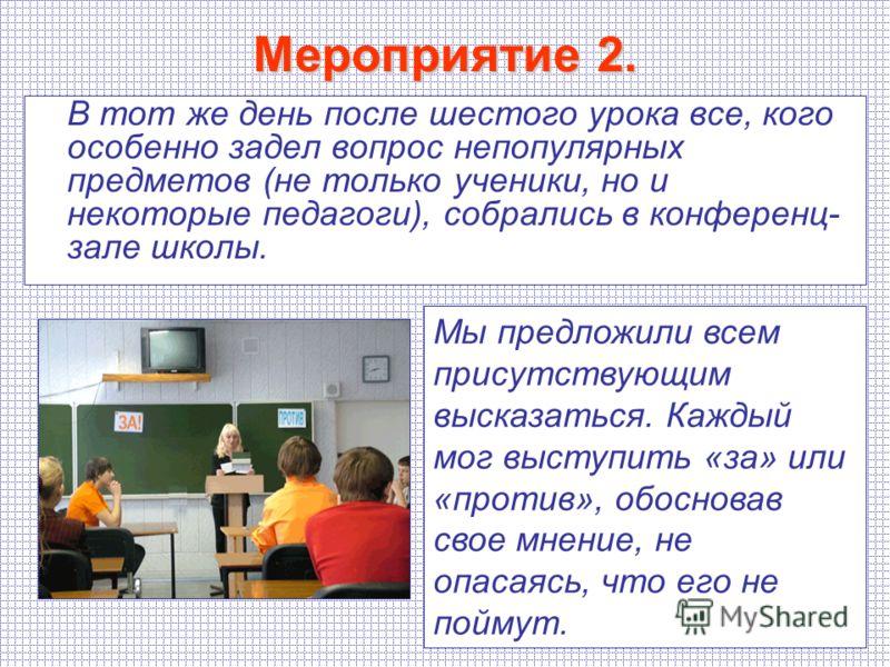 Мероприятие 2. В тот же день после шестого урока все, кого особенно задел вопрос непопулярных предметов (не только ученики, но и некоторые педагоги), собрались в конференц- зале школы. Мы предложили всем присутствующим высказаться. Каждый мог выступи