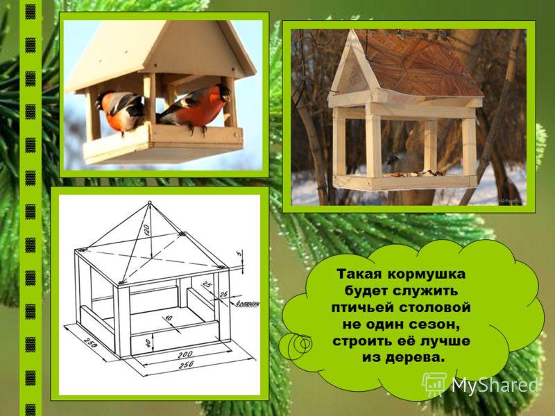 Такая кормушка будет служить птичьей столовой не один сезон, строить её лучше из дерева.