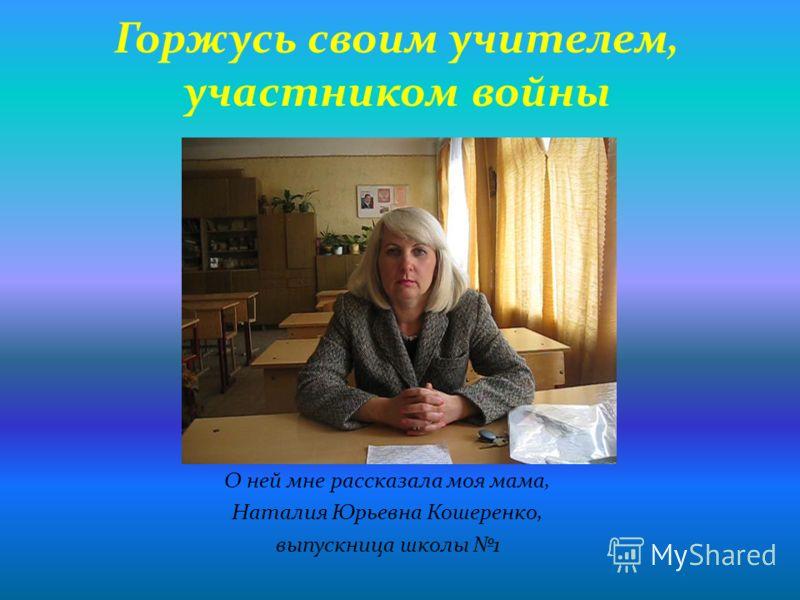 Горжусь своим учителем, участником войны О ней мне рассказала моя мама, Наталия Юрьевна Кошеренко, выпускница школы 1