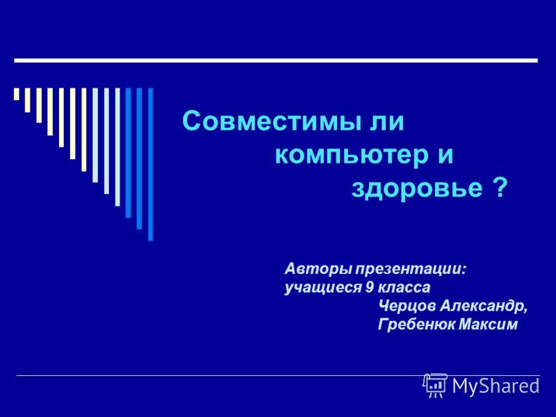 Совместимы ли компьютер и здоровье ? Авторы презентации: учащиеся 9 класса Черцов Александр, Гребенюк Максим