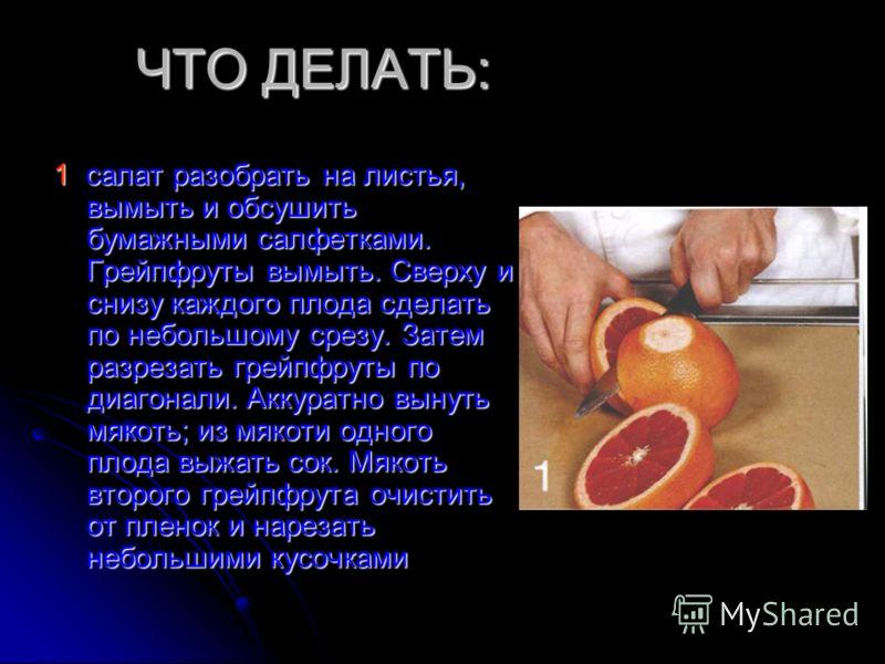 ЧТО ДЕЛАТЬ: 1 салат разобрать на листья, вымыть и обсушить бумажными салфетками. Грейпфруты вымыть. Сверху и снизу каждого плода сделать по небольшому срезу. Затем разрезать грейпфруты по диагонали. Аккуратно вынуть мякоть; из мякоти одного плода выж