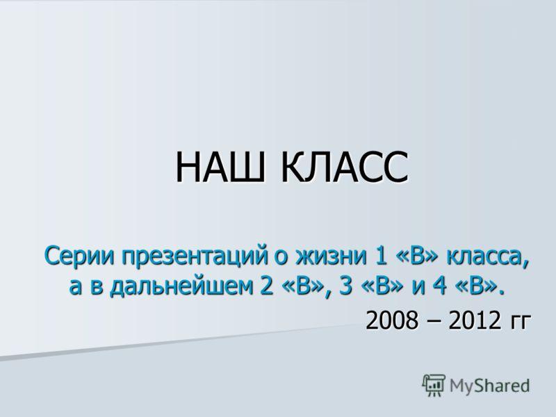 НАШ КЛАСС Серии презентаций о жизни 1 «В» класса, а в дальнейшем 2 «В», 3 «В» и 4 «В». 2008 – 2012 гг
