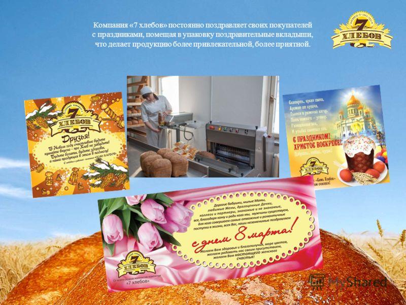 Компания «7 хлебов» постоянно поздравляет своих покупателей с праздниками, помещая в упаковку поздравительные вкладыши, что делает продукцию более привлекательной, более приятной.