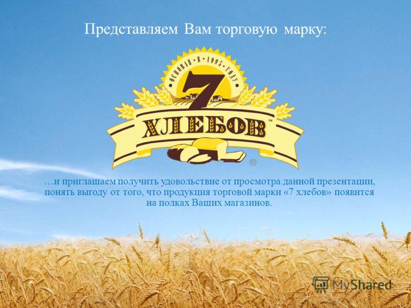 Представляем Вам торговую марку: …и приглашаем получить удовольствие от просмотра данной презентации, понять выгоду от того, что продукция торговой марки «7 хлебов» появится на полках Ваших магазинов.
