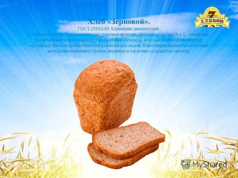 Хлеб «Зерновой». ГОСТ 25832-89. Категория: диетический. Содержит в достаточном количестве пищевые волокна, витамины группы В и Е, минералы, растительные эстрогены и другие полезные элементы, которые необходимы нашему организму. Весьма предпочтителен