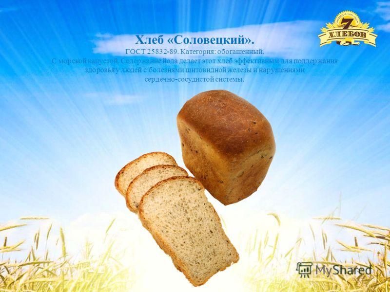 Хлеб «Соловецкий». ГОСТ 25832-89. Категория: обогащенный. С морской капустой. Содержание йода делает этот хлеб эффективным для поддержания здоровья у людей с болезнями щитовидной железы и нарушениями сердечно-сосудистой системы.