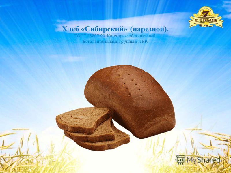 Хлеб «Сибирский» (нарезной). ГОСТ 28807-90. Категория: обогащенный. Богат витаминами группы В и РР.
