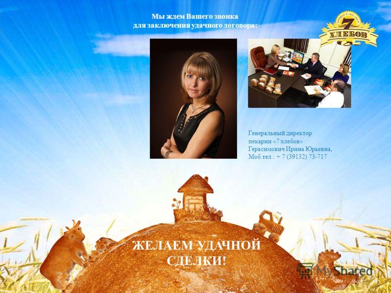 Спасибо за внимание! Мы ждем Вашего звонка для заключения удачного договора: Генеральный директор пекарни «7 хлебов» Герасимович Ирина Юрьевна, Моб.тел.: + 7 (39132) 73-717 ЖЕЛАЕМ УДАЧНОЙ СДЕЛКИ!