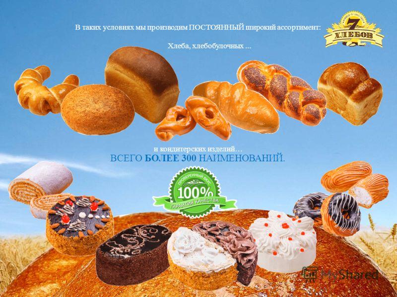 В таких условиях мы производим ПОСТОЯННЫЙ широкий ассортимент: Хлеба, хлебобулочных... и кондитерских изделий… ВСЕГО БОЛЕЕ 300 НАИМЕНОВАНИЙ.