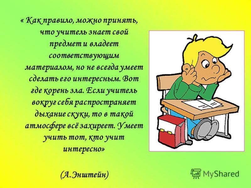 « Как правило, можно принять, что учитель знает свой предмет и владеет соответствующим материалом, но не всегда умеет сделать его интересным. Вот где корень зла. Если учитель вокруг себя распространяет дыхание скуки, то в такой атмосфере всё захиреет