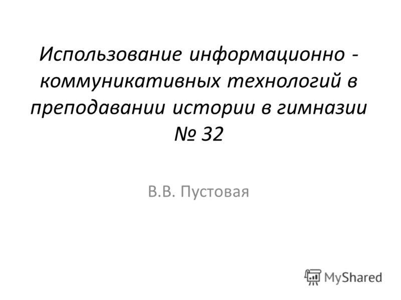 Использование информационно - коммуникативных технологий в преподавании истории в гимназии 32 В.В. Пустовая