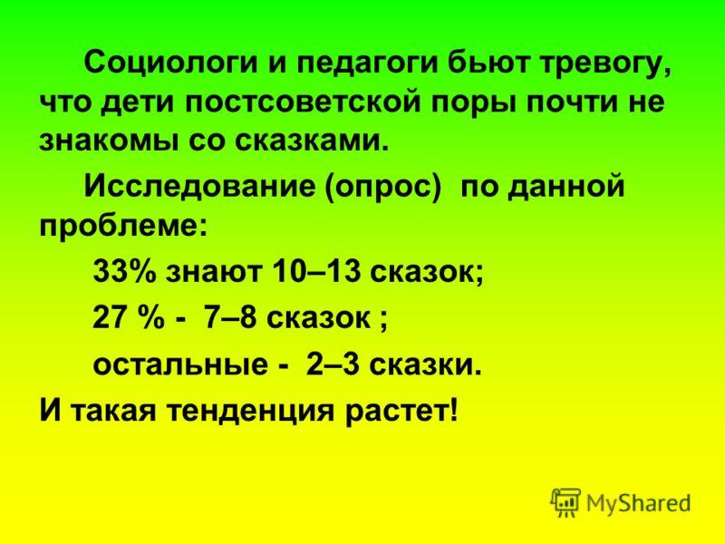 Социологи и педагоги бьют тревогу, что дети постсоветской поры почти не знакомы со сказками. Исследование (опрос) по данной проблеме: 33% знают 10–13 сказок; 27 % - 7–8 сказок ; остальные - 2–3 сказки. И такая тенденция растет!