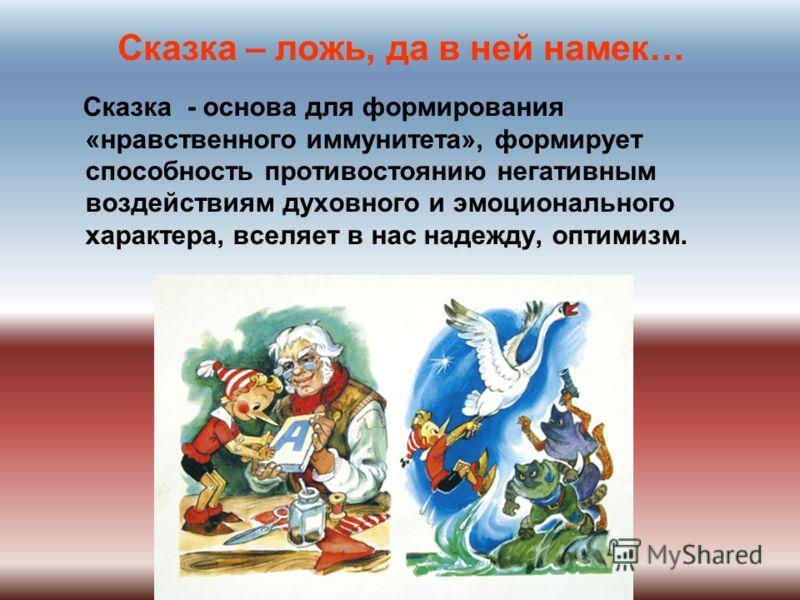 Сказка – ложь, да в ней намек… Сказка - основа для формирования «нравственного иммунитета», формирует способность противостоянию негативным воздействиям духовного и эмоционального характера, вселяет в нас надежду, оптимизм.