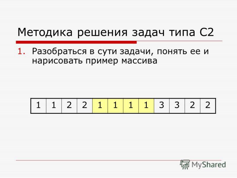 Методика решения задач типа С2 1.Разобраться в сути задачи, понять ее и нарисовать пример массива 112211113322