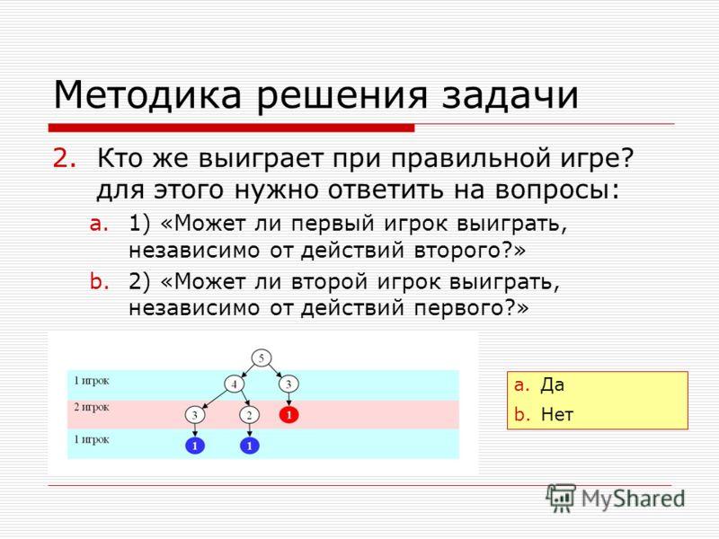 Методика решения задачи 2.Кто же выиграет при правильной игре? для этого нужно ответить на вопросы: a.1) «Может ли первый игрок выиграть, независимо от действий второго?» b.2) «Может ли второй игрок выиграть, независимо от действий первого?» a.Да b.Н