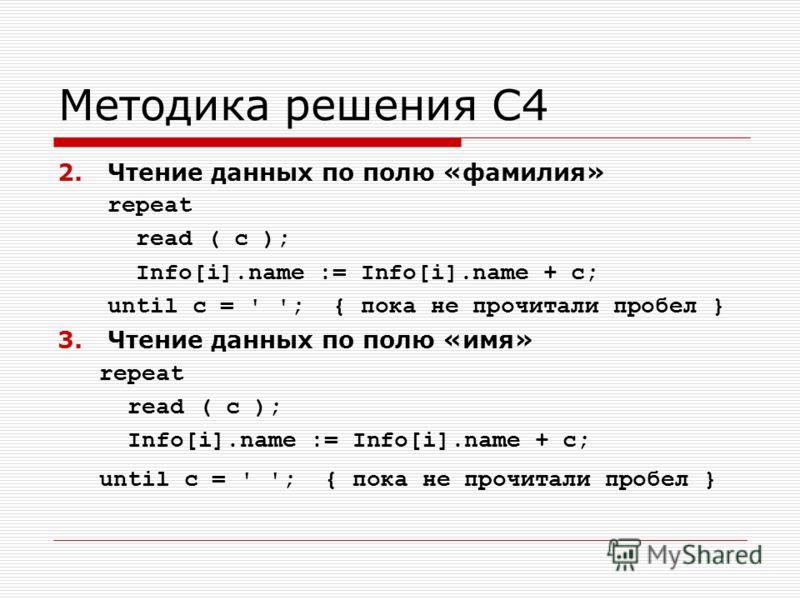 Методика решения С4 2.Чтение данных по полю «фамилия» repeat read ( c ); Info[i].name := Info[i].name + c; until c = ' '; { пока не прочитали пробел } 3.Чтение данных по полю «имя» repeat read ( c ); Info[i].name := Info[i].name + c; until c = ' '; {