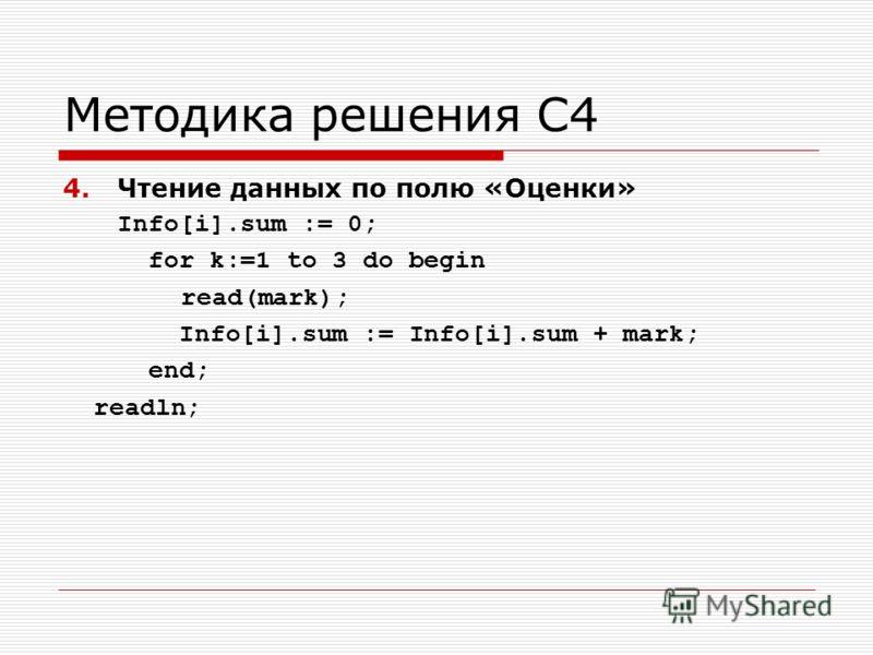 Методика решения С4 4.Чтение данных по полю «Оценки» Info[i].sum := 0; for k:=1 to 3 do begin read(mark); Info[i].sum := Info[i].sum + mark; end; readln;