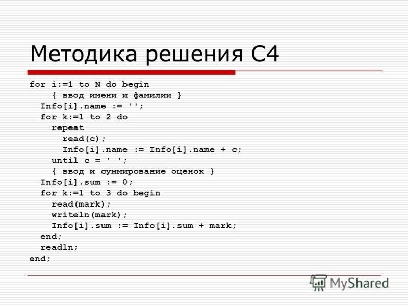 Методика решения С4 for i:=1 to N do begin { ввод имени и фамилии } Info[i].name := ''; for k:=1 to 2 do repeat read(c); Info[i].name := Info[i].name + c; until c = ' '; { ввод и суммирование оценок } Info[i].sum := 0; for k:=1 to 3 do begin read(mar