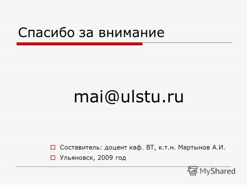 Спасибо за внимание Составитель: доцент каф. ВТ, к.т.н. Мартынов А.И. Ульяновск, 2009 год mai@ulstu.ru
