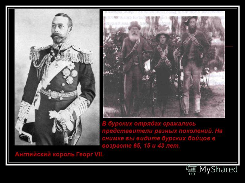 Английский король Георг VII. В бурских отрядах сражались представители разных поколений. На снимке вы видите бурских бойцов в возрасте 65, 15 и 43 лет.