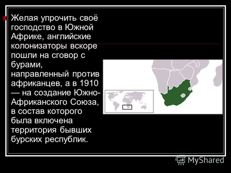 Желая упрочить своё господство в Южной Африке, английские колонизаторы вскоре пошли на сговор с бурами, направленный против африканцев, а в 1910 на создание Южно- Африканского Союза, в состав которого была включена территория бывших бурских республик