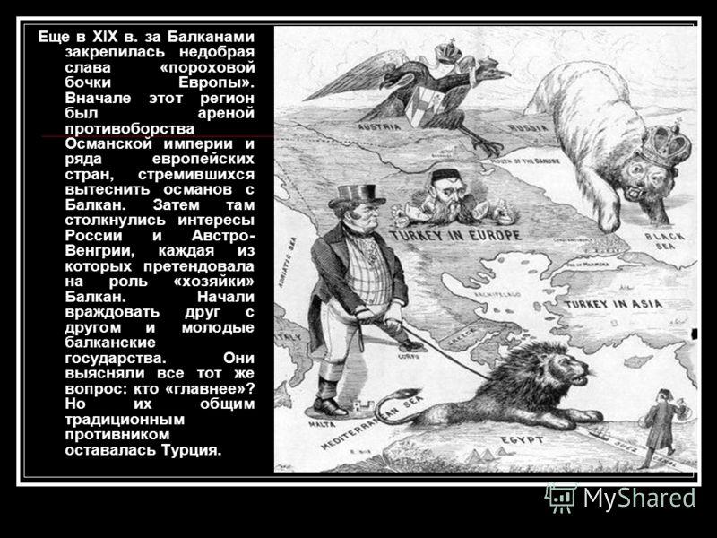 Еще в XIX в. за Балканами закрепилась недобрая слава «пороховой бочки Европы». Вначале этот регион был ареной противоборства Османской империи и ряда европейских стран, стремившихся вытеснить османов с Балкан. Затем там столкнулись интересы России и