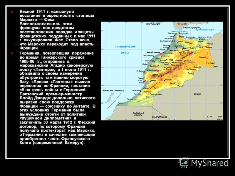 Весной 1911 г. вспыхнуло восстание в окрестностях столицы Марокко Феcа. Воспользовавшись этим, французы под предлогом восстановления порядка и защиты французских подданных в мае 1911 г. оккупировали Феc. Стало ясно, что Марокко переходит под власть Ф