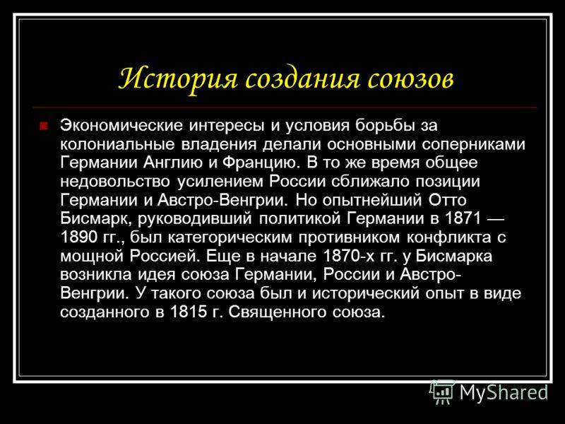 История создания союзов Экономические интересы и условия борьбы за колониальные владения делали основными соперниками Германии Англию и Францию. В то же время общее недовольство усилением России сближало позиции Германии и Австро-Венгрии. Но опытнейш