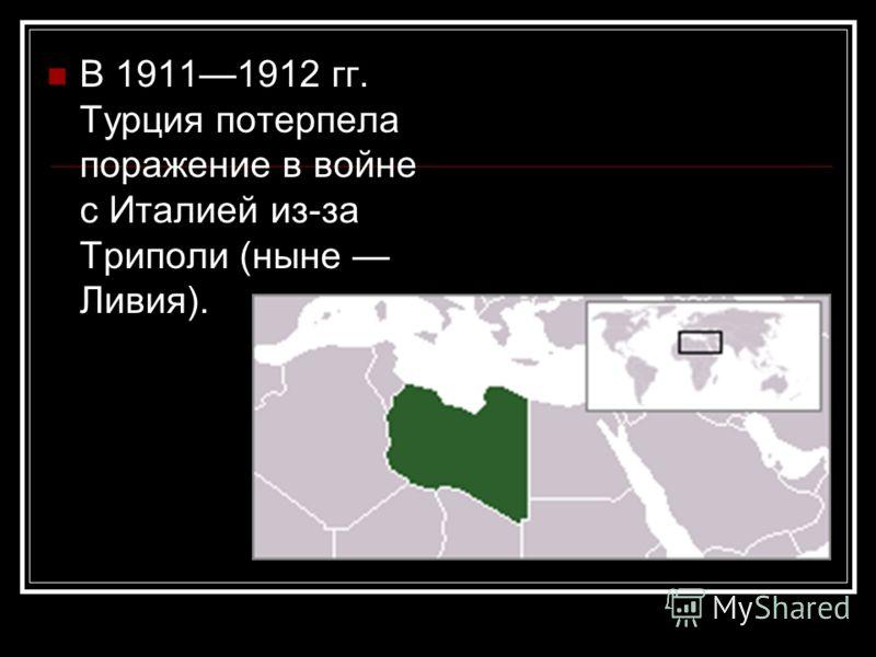 В 19111912 гг. Турция потерпела поражение в войне с Италией из-за Триполи (ныне Ливия).