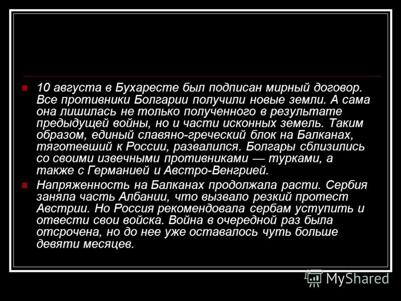 10 августа в Бухаресте был подписан мирный договор. Все противники Болгарии получили новые земли. А сама она лишилась не только полученного в результате предыдущей войны, но и части исконных земель. Таким образом, единый славяно-греческий блок на Бал