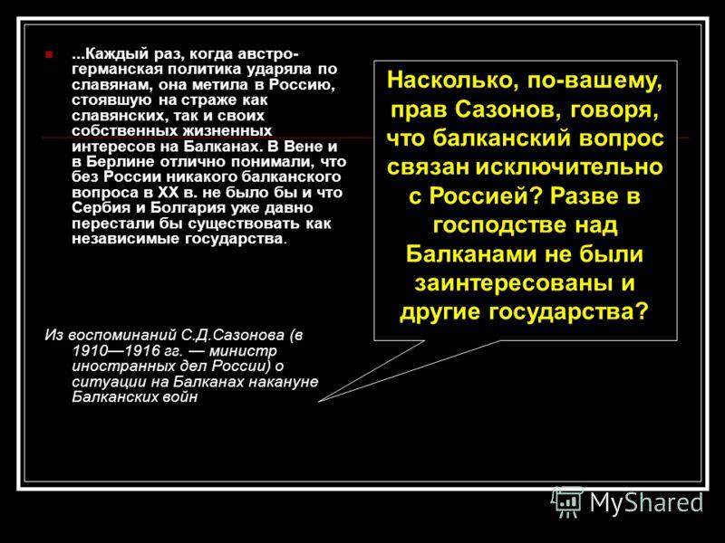 ...Каждый раз, когда австро- германская политика ударяла по славянам, она метила в Россию, стоявшую на страже как славянских, так и своих собственных жизненных интересов на Балканах. В Вене и в Берлине отлично понимали, что без России никакого балкан